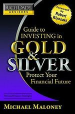 Rich Dad's Advisors : Guide to Investing in Gold and Silver :  Everything You Need to Know to Profit from Precious Metals Now - Michael Maloney
