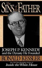 The Sins of the Father : Joseph P. Kennedy and the Dynasty He Founded - Ronald Kessler