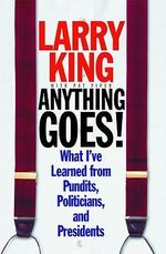 Anything Goes! : What I've Learned from Pundits, Politicians, and Presidents - Larry King