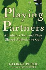 Playing Partners : A Father and Son and Their Shared Passion for Golf - George Peper