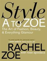 Style A to Zoe : The Art of Fashion, Beauty, and Everything Glamour - Rachel Zoe