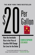 $20 Per Gallon : How the Inevitable Rise in the Price of Gasoline Will Change Our Lives for the Better - Christopher Steiner