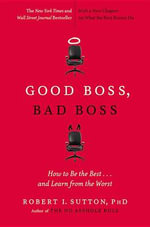 Good Boss, Bad Boss : How to Be the Best... and Learn from the Worst - Robert I Sutton