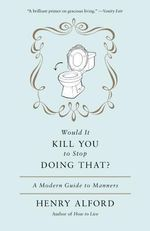 Would It Kill You To Stop Doing That : A Modern Guide to Manners - Henry Alford