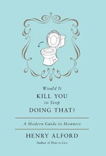 Would It Kill You to Stop Doing That? : A Modern Guide to Manners - Henry Alford