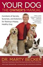 Your Dog : The Owner's Manual: Hundreds of Secrets, Surprises, and Solutions for Raising a Happy, Healthy Dog - Marty Becker