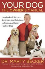 Your Dog: The Owner's Manual : Hundreds of Secrets, Surprises, and Solutions for Raising a Happy, Healthy Dog - Marty Becker