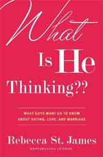 What is He Thinking? : What Guys Want Us to Know About Dating, Love and Marriage - Rebecca St James