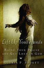 Lift Up Your Hands : Raise Your Praise and Get Lost in God - G. Pruett