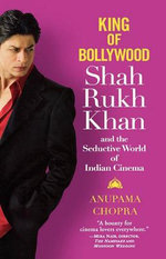 King of Bollywood : Shah Rukh Khan and the Seductive World of Indian Cinema - Anupama Chopra
