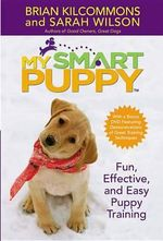 My Smart Puppy : Fun, Effective, and Easy Puppy Training - Brian Kilcommons