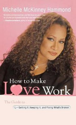 How to Make Love Work : The Guide to Getting It, Keeping It, and Fixing What's Broken - Michelle McKinney Hammond