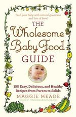 The Wholesome Baby Food Guide : Over 150 Easy, Delicious, and Healthy Recipes from Purees to Solids - Maggie Meade