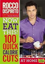 Now Eat This! 100 Quick Calorie Cuts : 100 Ways to Save 100 Calories from Your Diet Anytime - Anywhere - Rocco DiSpirito