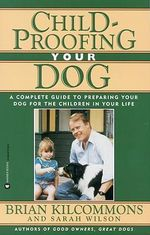 Childproofing Your Dog : A Complete Guide to Preparing Your Dog for the Children in Your Life :  A Complete Guide to Preparing Your Dog for the Children in Your Life - Brian Kilcommons