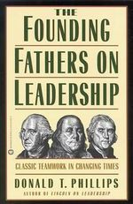 The Founding Fathers on Leadership : Classic Teamwork in Changing Times - Donald T. Phillips