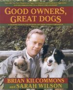 Good Owners, Great Dogs : A Training Manual for Humans and Their Canine Companions - Brian Kilcommons
