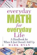 Everyday Math for Everyday Life :  A Handbook for When It Just Doesn't Add Up - Mark Ryan