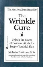 The Wrinkle Cure : Unlock the Power of Cosmeceuticals for Supple, Youthful Skin - Nicholas Perricone
