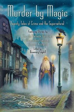 Murder by Magic : Twenty Tales of Crime and the Supernatural : Twenty Tales of Crime and the Supernatural
