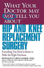 What Your Doctor May Not Tell You About Hip and Knee Replacement Surgery : Everything You Need to Know to Make the Right Decision - Ronald P. Grelsamer