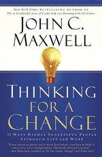 Thinking for a Change : 11 Ways Highly Successful People Approach Life and Work :  11 Ways Highly Successful People Approach Life and Work - John C. Maxwell