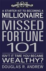 Missed Fortune 101 : A Starter Kit to Becoming a Millionaire : Isn't It Time You Became Wealthy? - Douglas R. Andrew