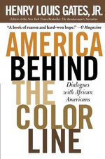 America Behind the Color Line : Dialogues with African Americans - Chairman of the Department of Afro-American Studies and W E B Du Bois Professor of the Humanities Henry Louis Gates, Jr.