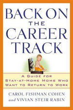 Back on the Career Track : A Guide for Stay-at-Home Mothers Who Want to Return to Work - Carol Fishman Cohen