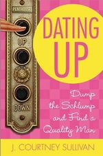 Dating Up : Dump the Schlump and Find a Quality Man - J. Courtney Sullivan