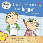 I Want to Be Much More Bigger Like You - Lauren Child