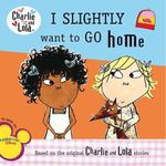 Charlie & Lola I Slightly Want to Go Home - Lauren Child