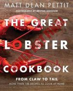 The Great Lobster Cookbook : From Claw to Tail, More Than 100 Recipes to Make at Home - Matt Dean Pettit