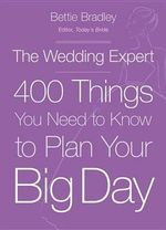 The Wedding Expert : 400 Things You Need to Know to Plan Your Big Day - Bettie Bradley