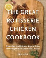 The Great Rotisserie Chicken Cookbook : More Than 100 Delicious Ways to Enjoy Store Bought and Home Cooked Chicken - Eric Akis