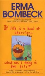 If Life is a Bowl of Cherries, What am I Doing in the Pits? : Bestselling Author of Family--The Ties That Bind...and Gag! - Erma Bombeck