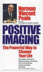 Positive Imaging : The Powerful Way to Change Your Life - Norman Vincent Peale