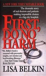 First, Do No Harm : The Dramatic Story of Real Doctors and Patients Making Impossible Choices at a Big-City Hospital - Lisa Belkin