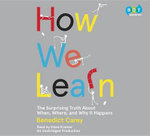 How We Learn : The Surprising Truth about When, Where, and Why It Happens - Benedict Carey