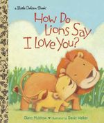 How Do Lions Say I Love You? : Little Golden Book - Diane E. Muldrow
