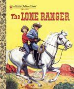 The Lone Ranger : A Little Golden Book - Steffi Fletcher