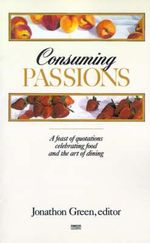 Consuming Passions : A Feast of Quotations Celebrating Food and the Art of Dining - Jonathon Green