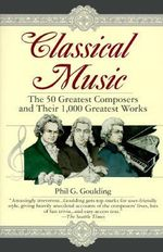 Classical Music : The 50 Greatest Composers and Their 1, 000 Greatest Works - Phil G. Goulding