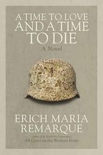 A Time to Love and a Time to Die : A Novel - Erich Maria Remarque