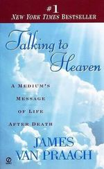 Talking to Heaven : A Medium's Message of Life after Death - James Van Praagh