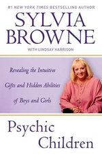 Psychic Children: Revealing the Intuitive Gifts and Hidden Abilities of Boys and Girls :  Revealing the Intuitive Gifts and Hidden Abilities of Boys and Girls - Sylvia Browne