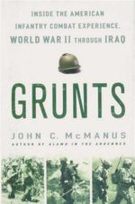 Grunts : Inside the American Infantry Combat Experience, World War II Through Iraq - John C. McManus