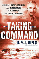 Taking Command : General J. Lawton Collins from Guadalcanal to Utah Beach and Victory in Europe - H Paul Jeffers