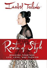 Roots of Style : Weaving Together Life, Love, and Fashion - Isabel Toledo