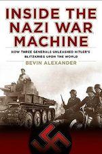 Inside the Nazi War Machine : How Three Generals Unleashed Hitler's Blitzkrieg Upon the World - Bevin Alexander